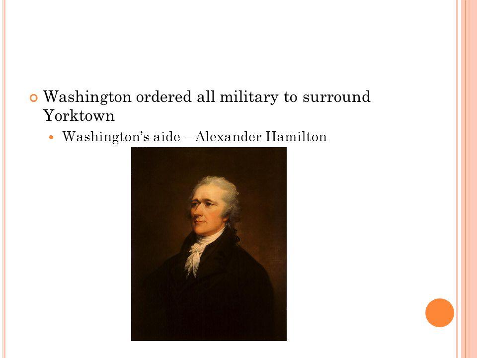 Washington ordered all military to surround Yorktown Washington's aide – Alexander Hamilton