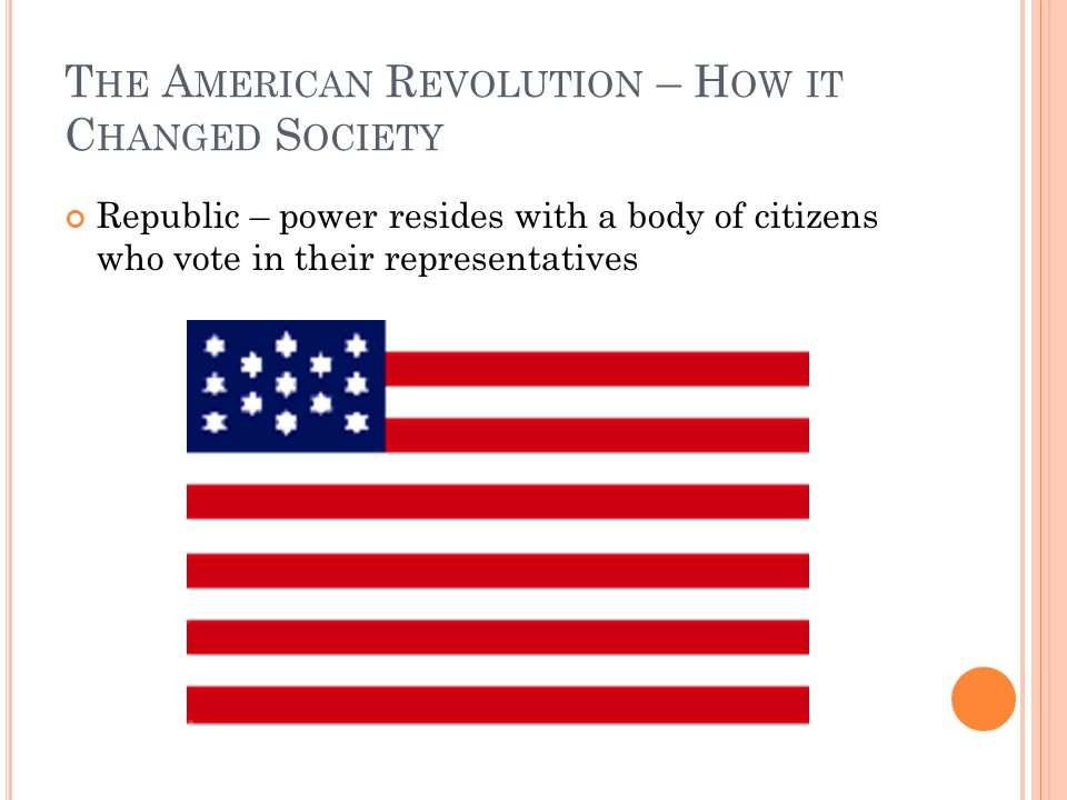T HE A MERICAN R EVOLUTION – H OW IT C HANGED S OCIETY Republic – power resides with a body of citizens who vote in their representatives