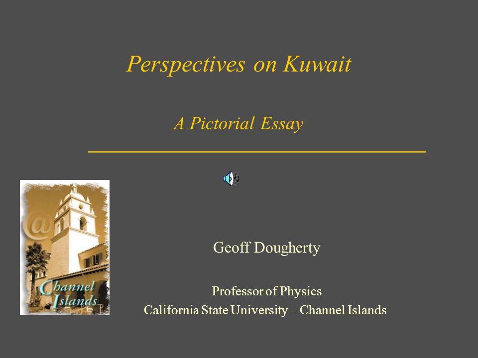Perspectives on Kuwait A Pictorial Essay Geoff Dougherty Professor of Physics California State University – Channel Islands _______________________