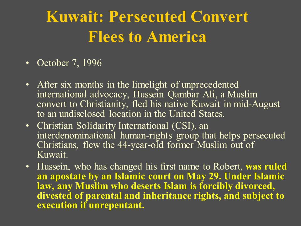 Kuwait: Persecuted Convert Flees to America October 7, 1996 After six months in the limelight of unprecedented international advocacy, Hussein Qambar Ali, a Muslim convert to Christianity, fled his native Kuwait in mid-August to an undisclosed location in the United States.