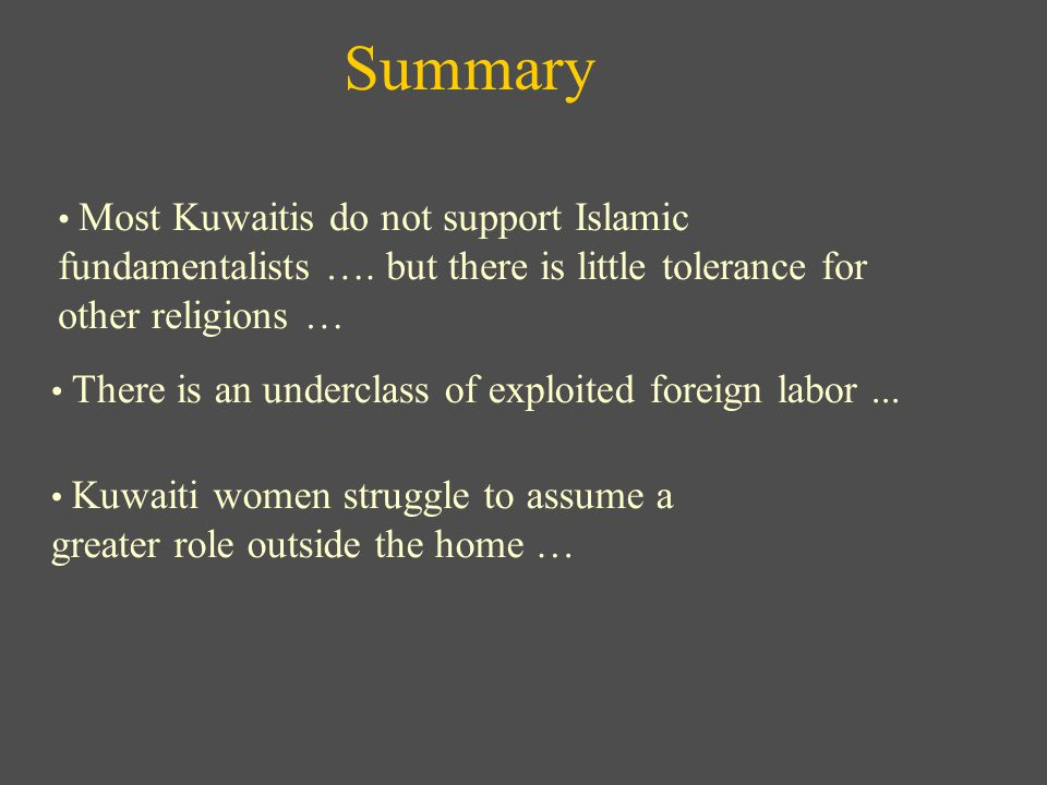 Summary Most Kuwaitis do not support Islamic fundamentalists …. but there is little tolerance for other religions … Kuwaiti women struggle to assume a