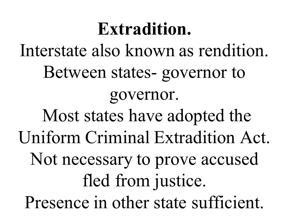 Extradition. Interstate also known as rendition. Between states- governor to governor. Most states have adopted the Uniform Criminal Extradition Act.
