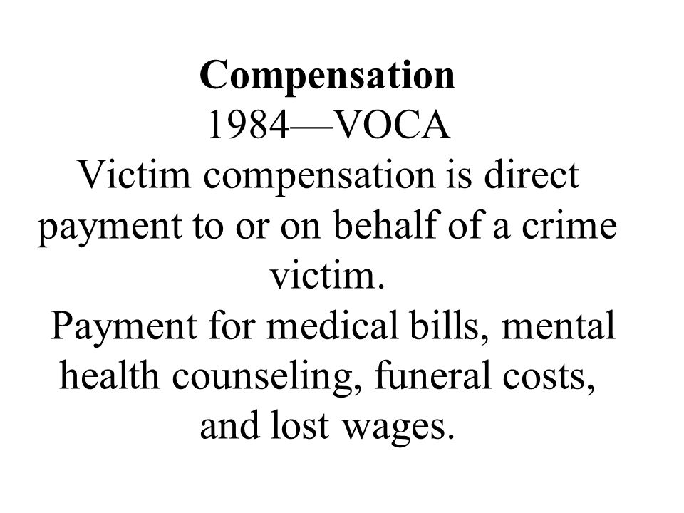 Compensation 1984—VOCA Victim compensation is direct payment to or on behalf of a crime victim. Payment for medical bills, mental health counseling, f