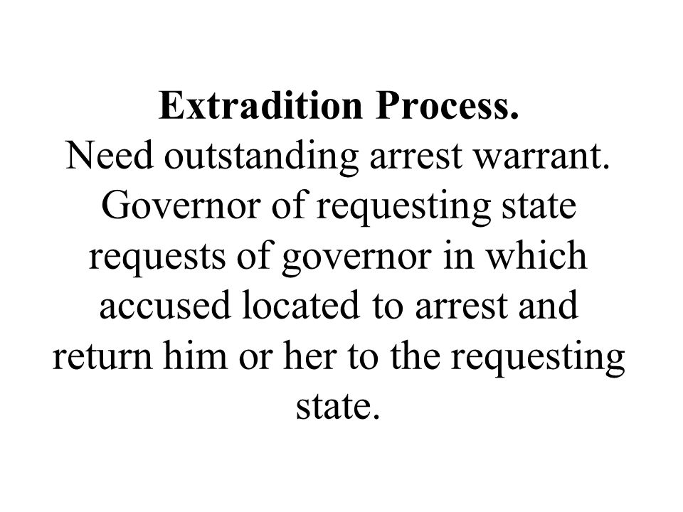 Extradition Process. Need outstanding arrest warrant. Governor of requesting state requests of governor in which accused located to arrest and return
