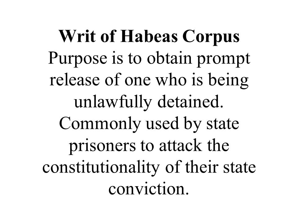 Writ of Habeas Corpus Purpose is to obtain prompt release of one who is being unlawfully detained. Commonly used by state prisoners to attack the cons