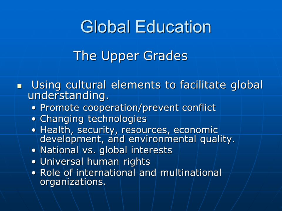 Global Education Global Education The Upper Grades Using cultural elements to facilitate global understanding.