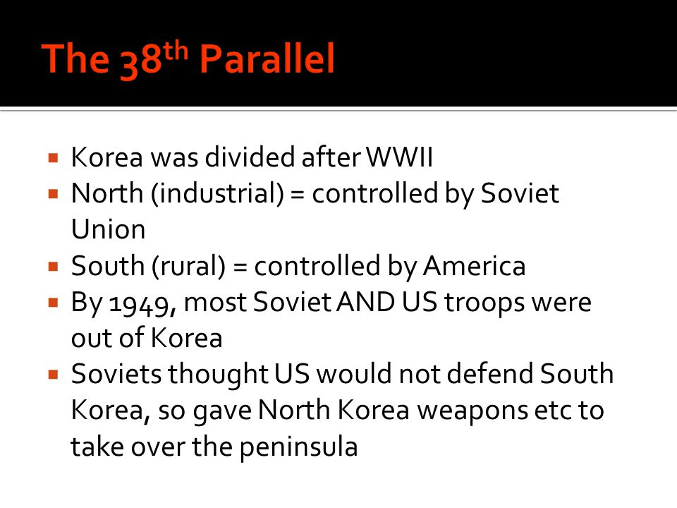  Korea was divided after WWII  North (industrial) = controlled by Soviet Union  South (rural) = controlled by America  By 1949, most Soviet AND US troops were out of Korea  Soviets thought US would not defend South Korea, so gave North Korea weapons etc to take over the peninsula