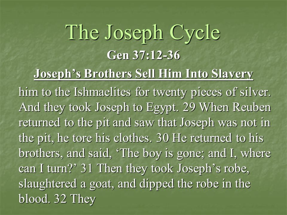 The Joseph Cycle Gen 37:12-36 Joseph's Brothers Sell Him Into Slavery him to the Ishmaelites for twenty pieces of silver.
