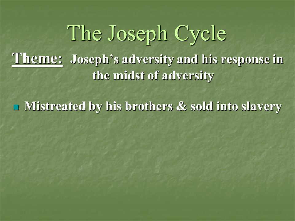 The Joseph Cycle Theme: Joseph's adversity and his response in the midst of adversity Mistreated by his brothers & sold into slavery Mistreated by his brothers & sold into slavery