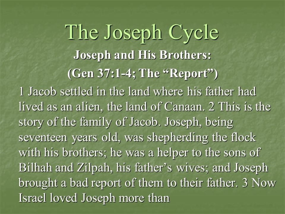 The Joseph Cycle Joseph and His Brothers: (Gen 37:1-4; The Report ) 1 Jacob settled in the land where his father had lived as an alien, the land of Canaan.