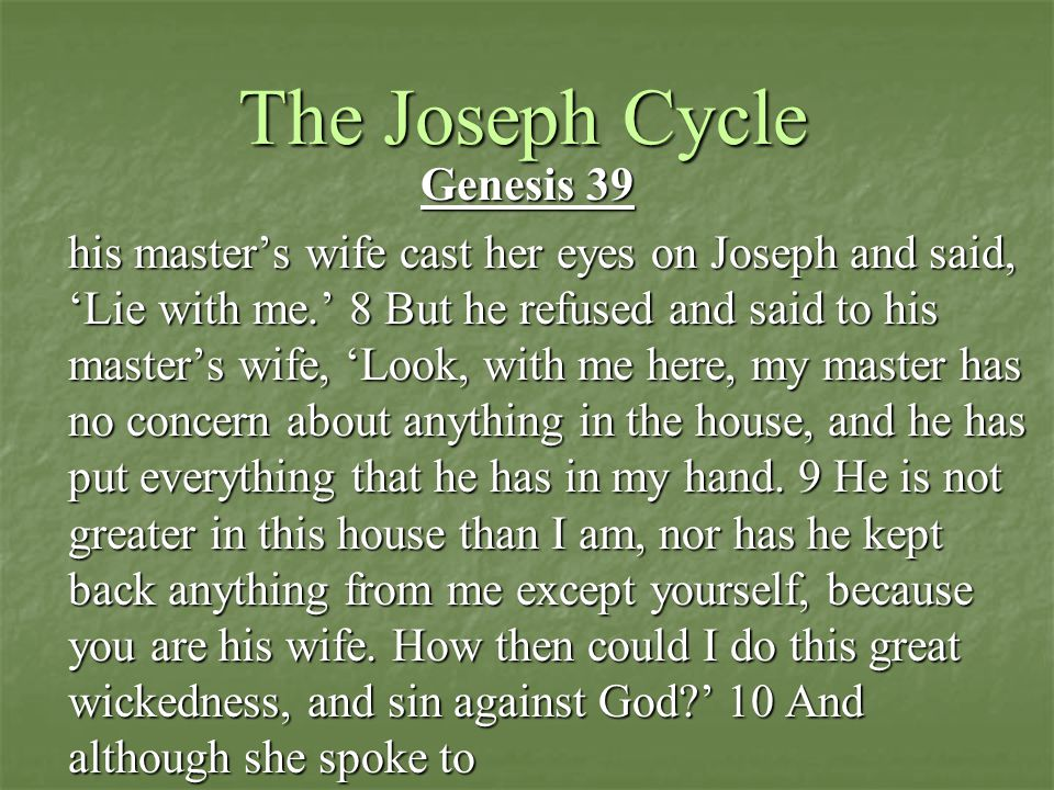 The Joseph Cycle Genesis 39 his master's wife cast her eyes on Joseph and said, 'Lie with me.' 8 But he refused and said to his master's wife, 'Look, with me here, my master has no concern about anything in the house, and he has put everything that he has in my hand.