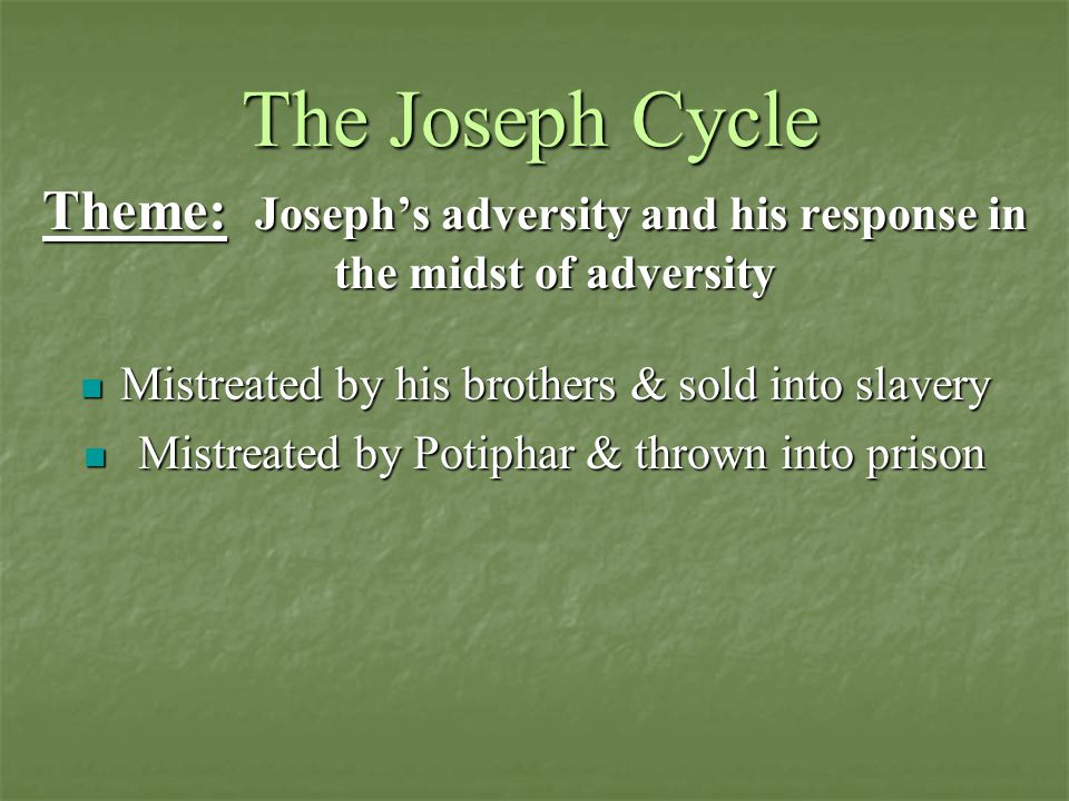 The Joseph Cycle Theme: Joseph's adversity and his response in the midst of adversity Mistreated by his brothers & sold into slavery Mistreated by his brothers & sold into slavery Mistreated by Potiphar & thrown into prison Mistreated by Potiphar & thrown into prison