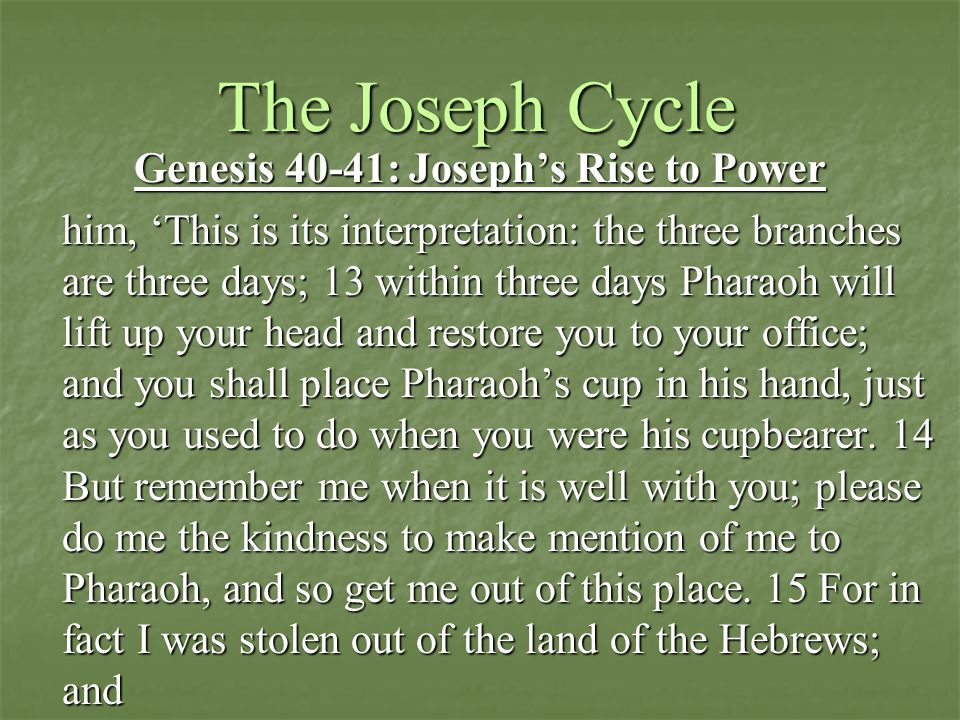 The Joseph Cycle Genesis 40-41: Joseph's Rise to Power him, 'This is its interpretation: the three branches are three days; 13 within three days Pharaoh will lift up your head and restore you to your office; and you shall place Pharaoh's cup in his hand, just as you used to do when you were his cupbearer.