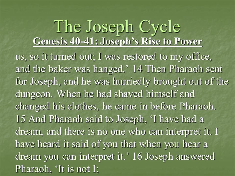 The Joseph Cycle Genesis 40-41: Joseph's Rise to Power us, so it turned out; I was restored to my office, and the baker was hanged.' 14 Then Pharaoh sent for Joseph, and he was hurriedly brought out of the dungeon.