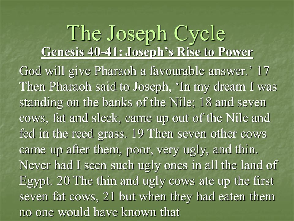 The Joseph Cycle Genesis 40-41: Joseph's Rise to Power God will give Pharaoh a favourable answer.' 17 Then Pharaoh said to Joseph, 'In my dream I was