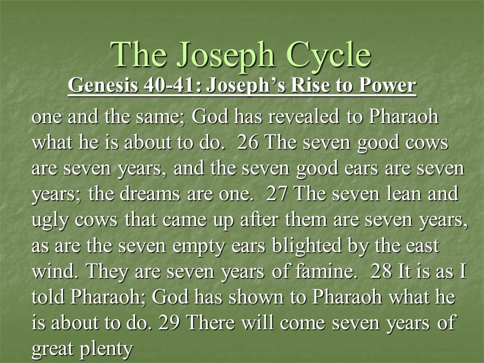 The Joseph Cycle Genesis 40-41: Joseph's Rise to Power one and the same; God has revealed to Pharaoh what he is about to do. 26 The seven good cows ar
