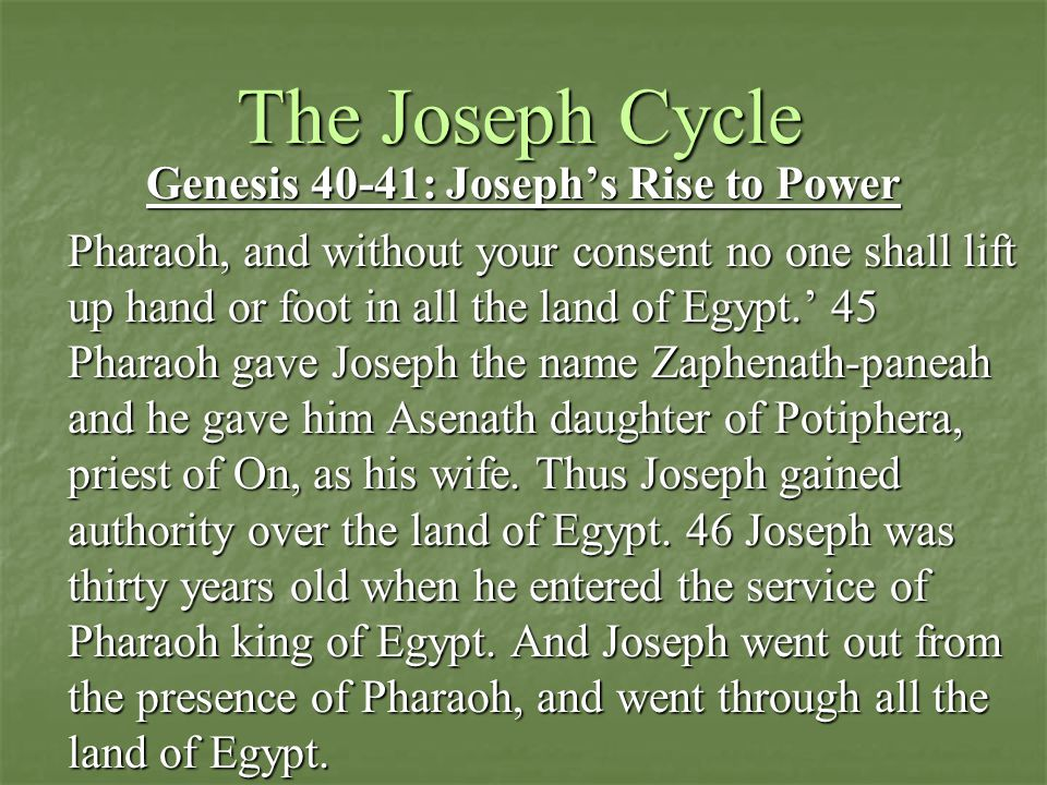 The Joseph Cycle Genesis 40-41: Joseph's Rise to Power Pharaoh, and without your consent no one shall lift up hand or foot in all the land of Egypt.' 45 Pharaoh gave Joseph the name Zaphenath-paneah and he gave him Asenath daughter of Potiphera, priest of On, as his wife.