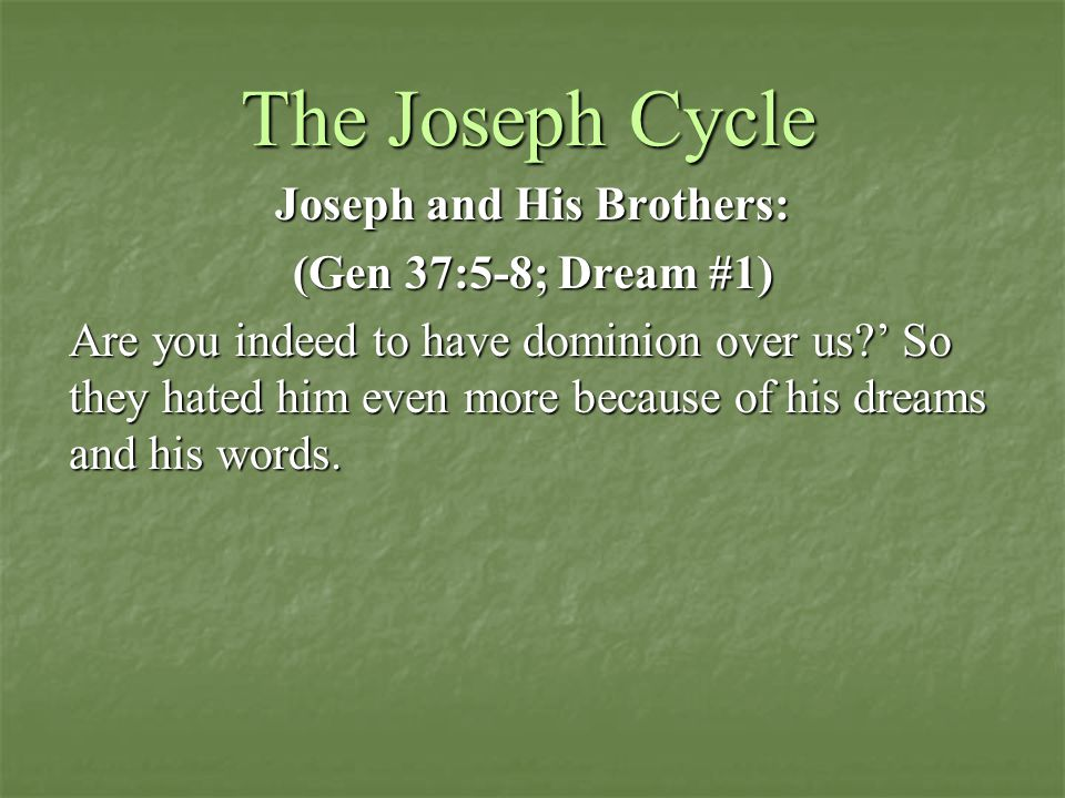 The Joseph Cycle Joseph and His Brothers: (Gen 37:5-8; Dream #1) Are you indeed to have dominion over us?' So they hated him even more because of his