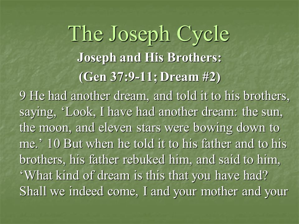 The Joseph Cycle Joseph and His Brothers: (Gen 37:9-11; Dream #2) 9 He had another dream, and told it to his brothers, saying, 'Look, I have had another dream: the sun, the moon, and eleven stars were bowing down to me.' 10 But when he told it to his father and to his brothers, his father rebuked him, and said to him, 'What kind of dream is this that you have had.