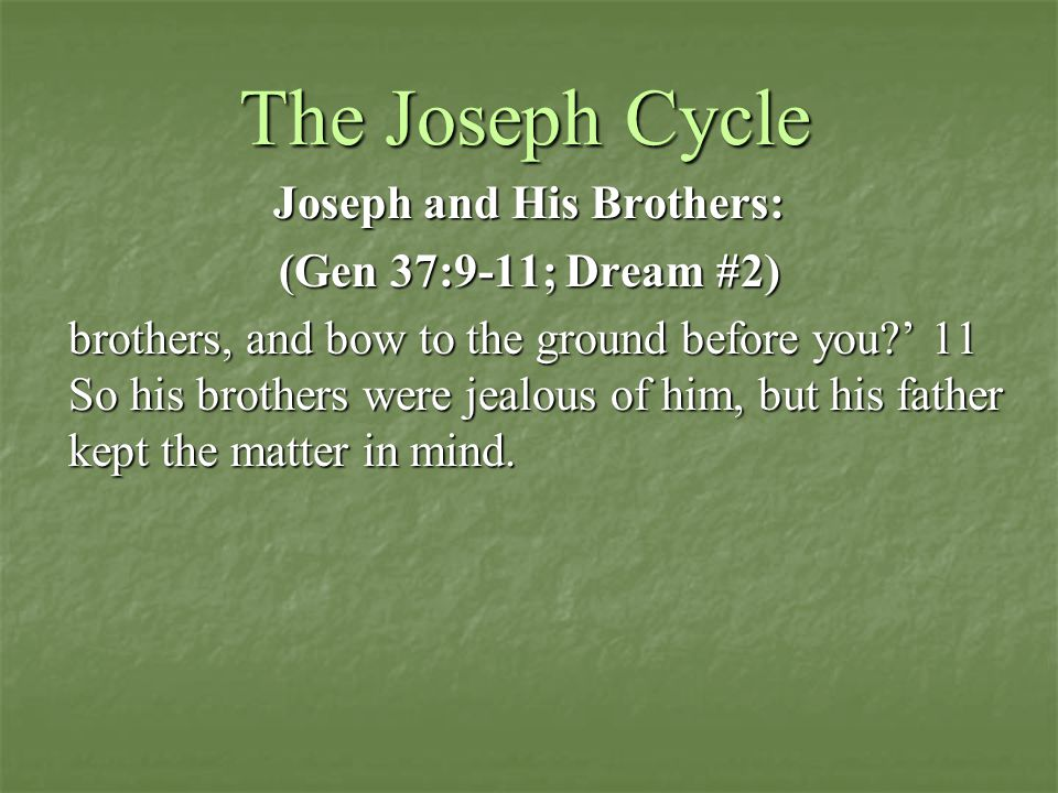 The Joseph Cycle Joseph and His Brothers: (Gen 37:9-11; Dream #2) brothers, and bow to the ground before you?' 11 So his brothers were jealous of him, but his father kept the matter in mind.