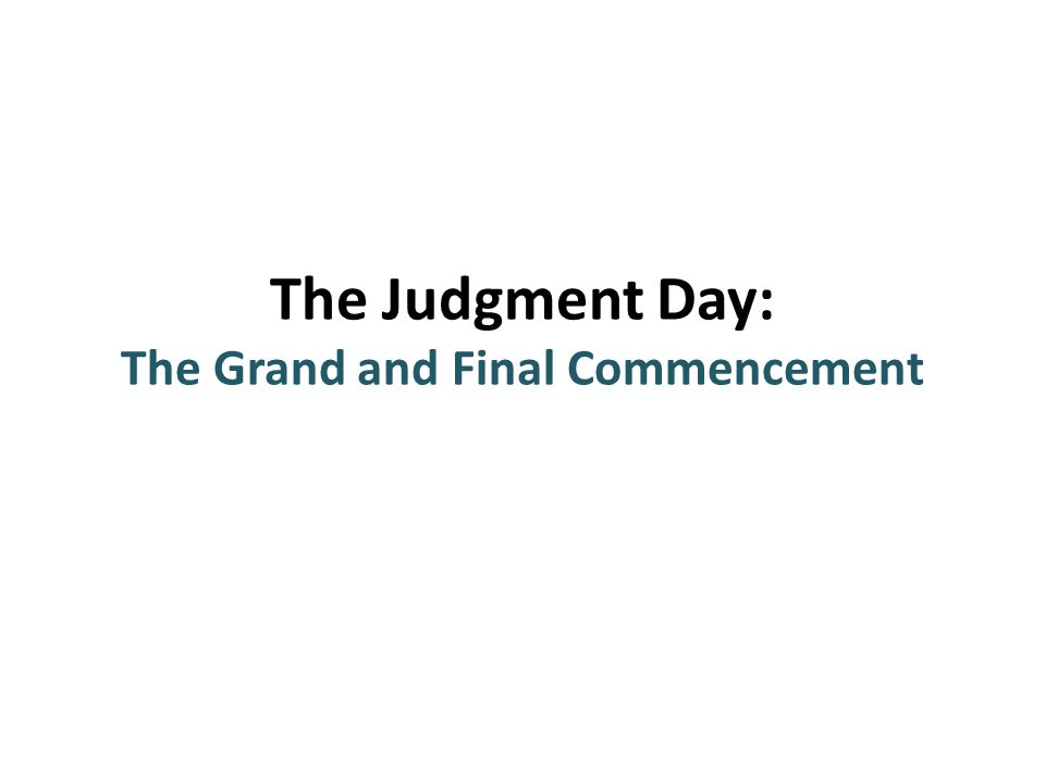 The Judgment Day: The Grand and Final Commencement