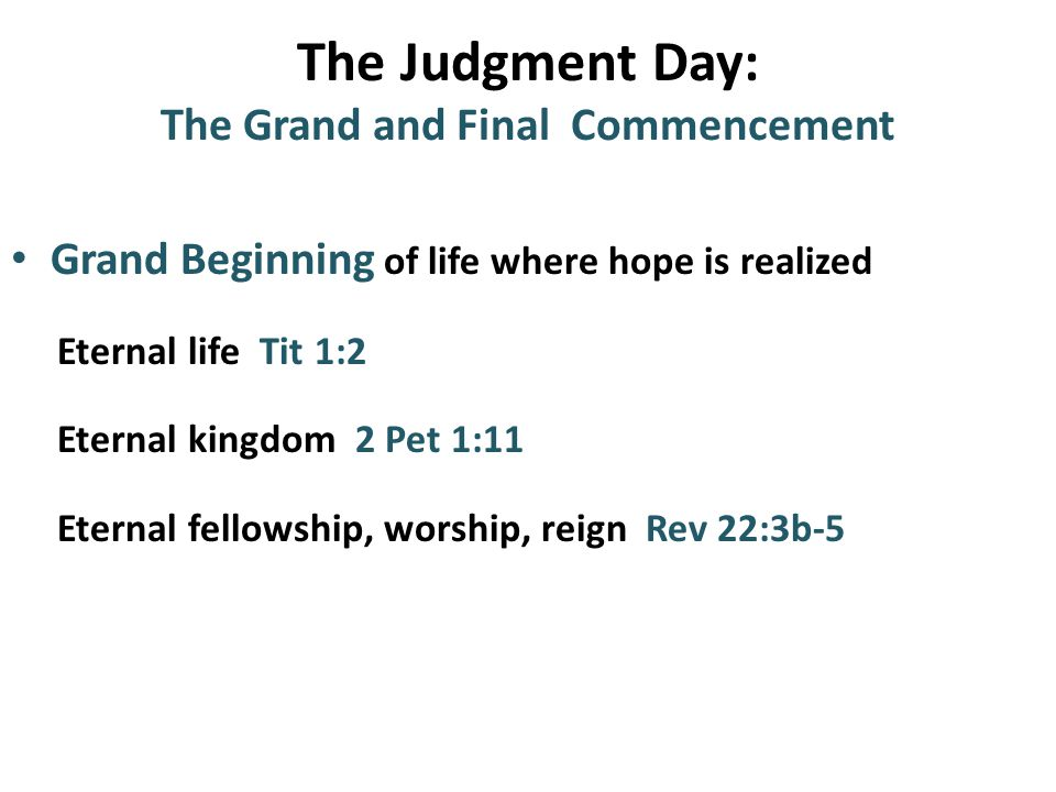 The Judgment Day: The Grand and Final Commencement Grand Beginning of life where hope is realized Eternal life Tit 1:2 Eternal kingdom 2 Pet 1:11 Eternal fellowship, worship, reign Rev 22:3b-5