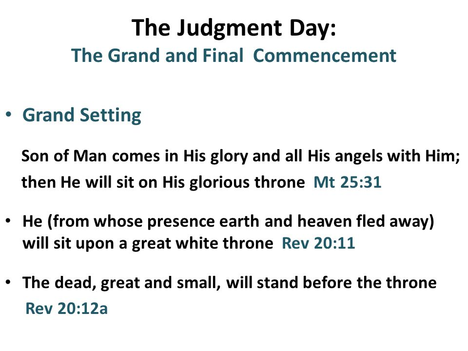 The Judgment Day: The Grand and Final Commencement Grand Setting Son of Man comes in His glory and all His angels with Him; then He will sit on His glorious throne Mt 25:31 He (from whose presence earth and heaven fled away) will sit upon a great white throne Rev 20:11 The dead, great and small, will stand before the throne Rev 20:12a