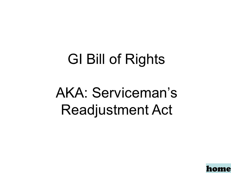 GI Bill of Rights AKA: Serviceman's Readjustment Act home