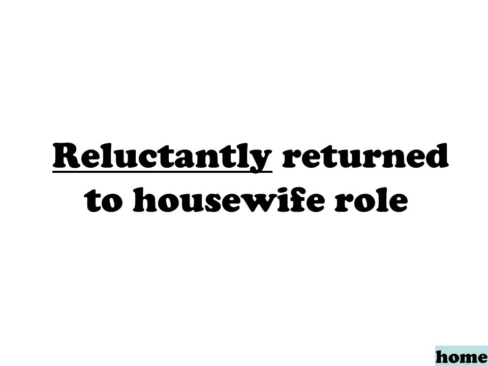 Reluctantly returned to housewife role home