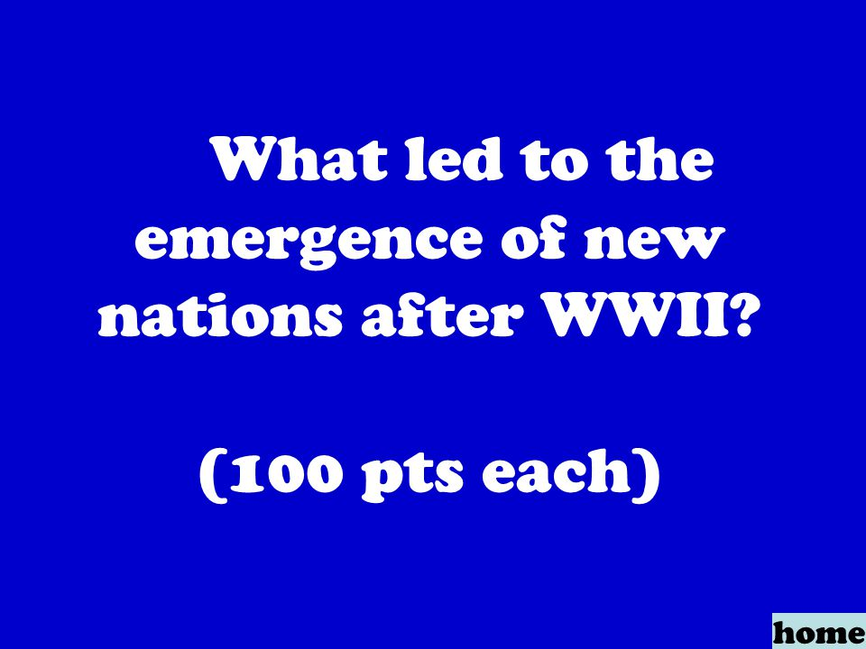What led to the emergence of new nations after WWII (100 pts each) home