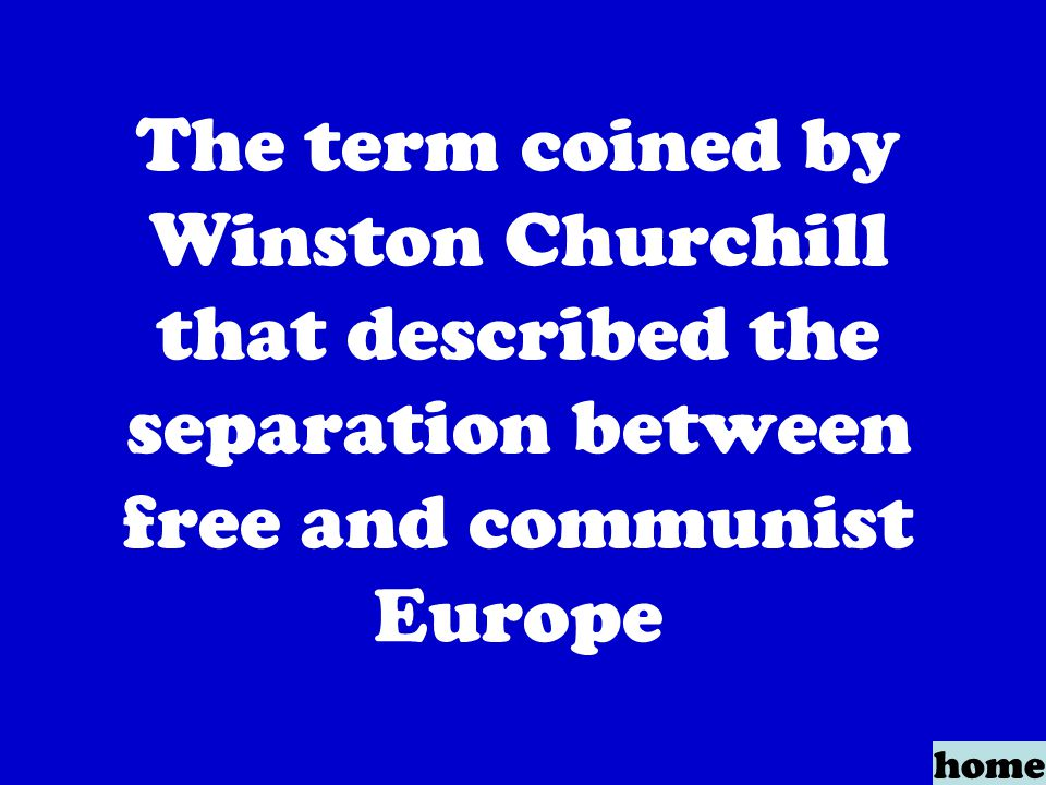 The term coined by Winston Churchill that described the separation between free and communist Europe home