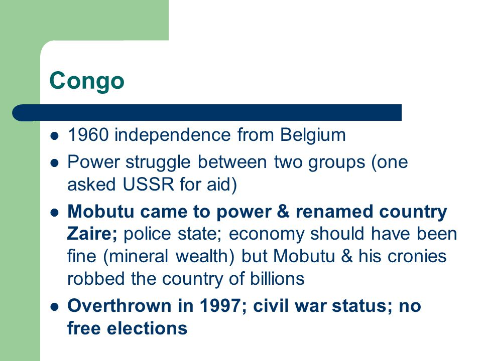 Congo 1960 independence from Belgium Power struggle between two groups (one asked USSR for aid) Mobutu came to power & renamed country Zaire; police state; economy should have been fine (mineral wealth) but Mobutu & his cronies robbed the country of billions Overthrown in 1997; civil war status; no free elections