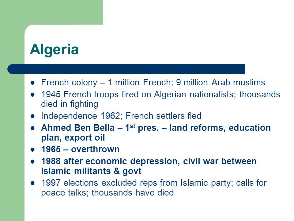 Algeria French colony – 1 million French; 9 million Arab muslims 1945 French troops fired on Algerian nationalists; thousands died in fighting Independence 1962; French settlers fled Ahmed Ben Bella – 1 st pres.