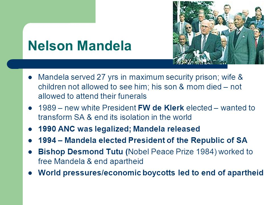 Nelson Mandela Mandela served 27 yrs in maximum security prison; wife & children not allowed to see him; his son & mom died – not allowed to attend their funerals 1989 – new white President FW de Klerk elected – wanted to transform SA & end its isolation in the world 1990 ANC was legalized; Mandela released 1994 – Mandela elected President of the Republic of SA Bishop Desmond Tutu (Nobel Peace Prize 1984) worked to free Mandela & end apartheid World pressures/economic boycotts led to end of apartheid