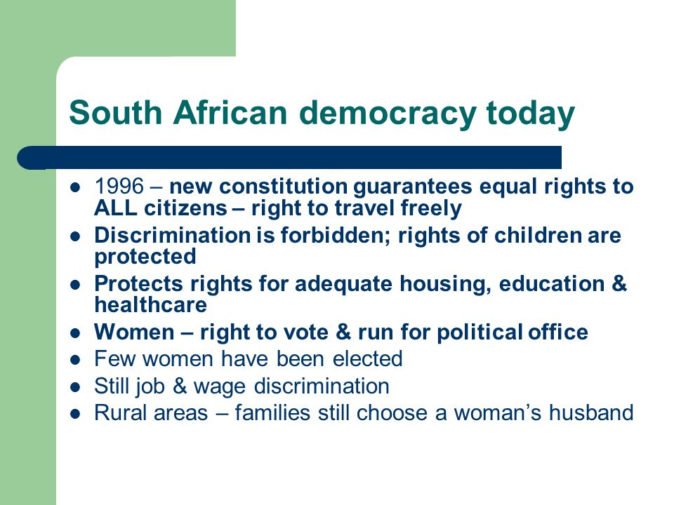 South African democracy today 1996 – new constitution guarantees equal rights to ALL citizens – right to travel freely Discrimination is forbidden; rights of children are protected Protects rights for adequate housing, education & healthcare Women – right to vote & run for political office Few women have been elected Still job & wage discrimination Rural areas – families still choose a woman's husband