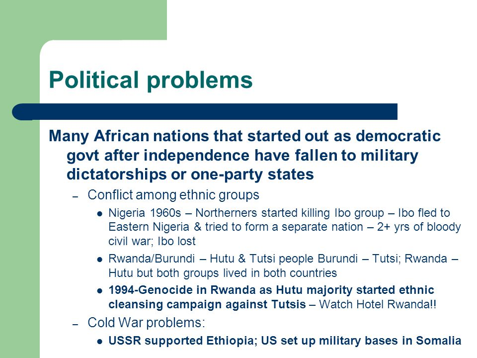Political problems Many African nations that started out as democratic govt after independence have fallen to military dictatorships or one-party states – Conflict among ethnic groups Nigeria 1960s – Northerners started killing Ibo group – Ibo fled to Eastern Nigeria & tried to form a separate nation – 2+ yrs of bloody civil war; Ibo lost Rwanda/Burundi – Hutu & Tutsi people Burundi – Tutsi; Rwanda – Hutu but both groups lived in both countries 1994-Genocide in Rwanda as Hutu majority started ethnic cleansing campaign against Tutsis – Watch Hotel Rwanda!.