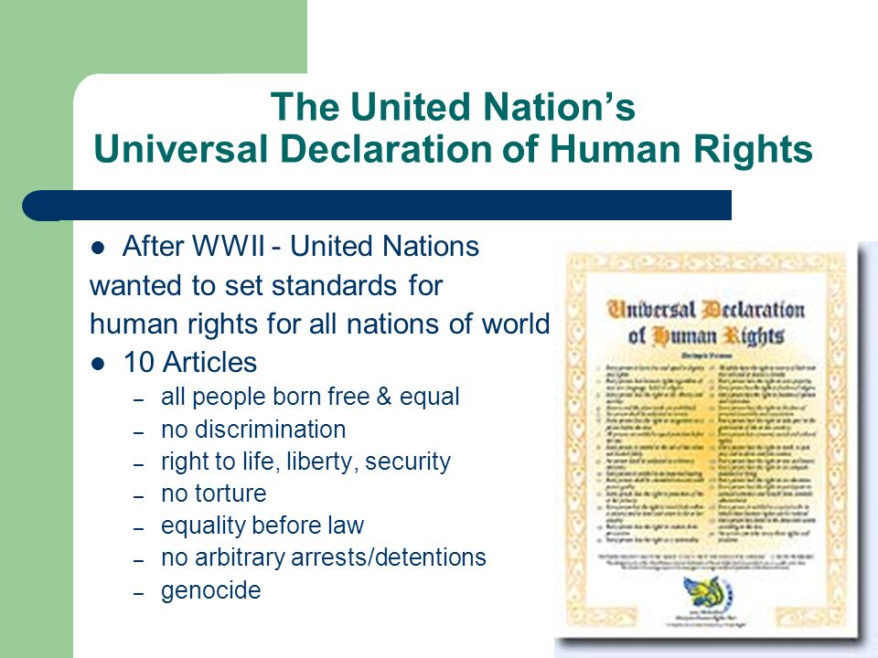 The United Nation's Universal Declaration of Human Rights After WWII - United Nations wanted to set standards for human rights for all nations of world 10 Articles – all people born free & equal – no discrimination – right to life, liberty, security – no torture – equality before law – no arbitrary arrests/detentions – genocide