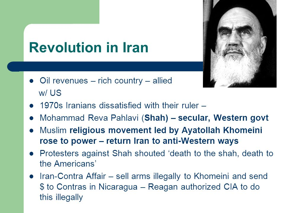 Revolution in Iran Oil revenues – rich country – allied w/ US 1970s Iranians dissatisfied with their ruler – Mohammad Reva Pahlavi (Shah) – secular, Western govt Muslim religious movement led by Ayatollah Khomeini rose to power – return Iran to anti-Western ways Protesters against Shah shouted 'death to the shah, death to the Americans' Iran-Contra Affair – sell arms illegally to Khomeini and send $ to Contras in Nicaragua – Reagan authorized CIA to do this illegally