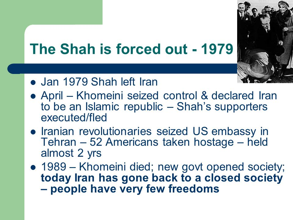 The Shah is forced out - 1979 Jan 1979 Shah left Iran April – Khomeini seized control & declared Iran to be an Islamic republic – Shah's supporters executed/fled Iranian revolutionaries seized US embassy in Tehran – 52 Americans taken hostage – held almost 2 yrs 1989 – Khomeini died; new govt opened society; today Iran has gone back to a closed society – people have very few freedoms