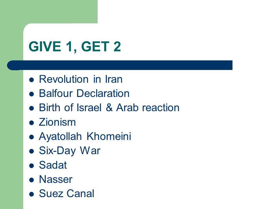 GIVE 1, GET 2 Revolution in Iran Balfour Declaration Birth of Israel & Arab reaction Zionism Ayatollah Khomeini Six-Day War Sadat Nasser Suez Canal