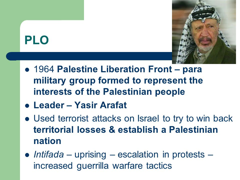 PLO 1964 Palestine Liberation Front – para military group formed to represent the interests of the Palestinian people Leader – Yasir Arafat Used terrorist attacks on Israel to try to win back territorial losses & establish a Palestinian nation Intifada – uprising – escalation in protests – increased guerrilla warfare tactics