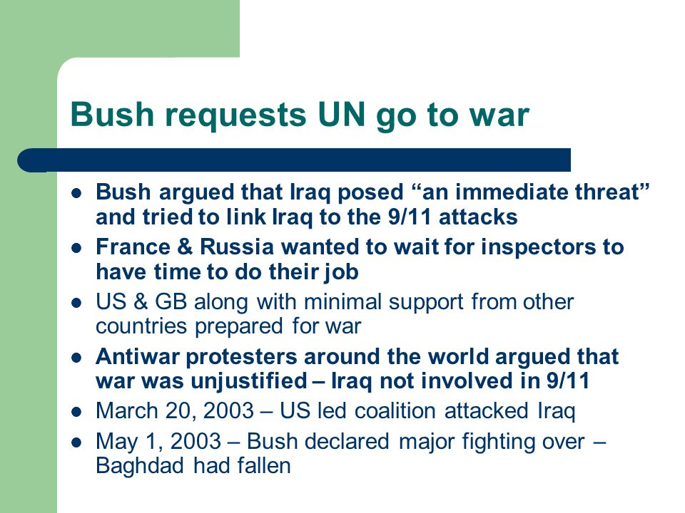 Bush requests UN go to war Bush argued that Iraq posed an immediate threat and tried to link Iraq to the 9/11 attacks France & Russia wanted to wait for inspectors to have time to do their job US & GB along with minimal support from other countries prepared for war Antiwar protesters around the world argued that war was unjustified – Iraq not involved in 9/11 March 20, 2003 – US led coalition attacked Iraq May 1, 2003 – Bush declared major fighting over – Baghdad had fallen