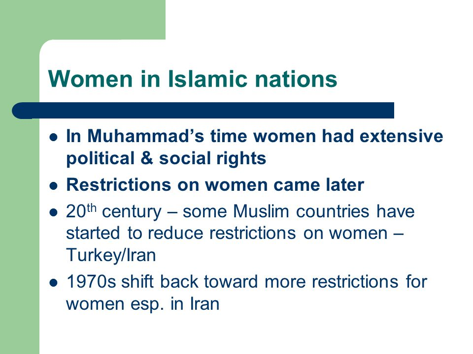 Women in Islamic nations In Muhammad's time women had extensive political & social rights Restrictions on women came later 20 th century – some Muslim countries have started to reduce restrictions on women – Turkey/Iran 1970s shift back toward more restrictions for women esp.