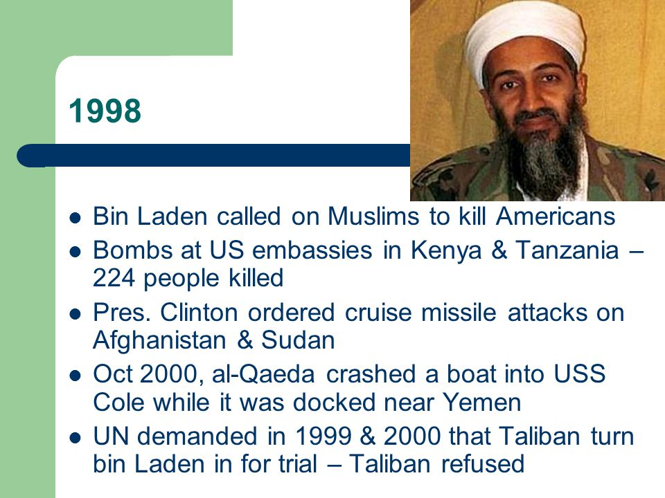 1998 Bin Laden called on Muslims to kill Americans Bombs at US embassies in Kenya & Tanzania – 224 people killed Pres.