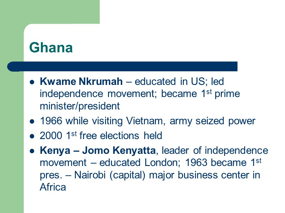 Ghana Kwame Nkrumah – educated in US; led independence movement; became 1 st prime minister/president 1966 while visiting Vietnam, army seized power 2000 1 st free elections held Kenya – Jomo Kenyatta, leader of independence movement – educated London; 1963 became 1 st pres.