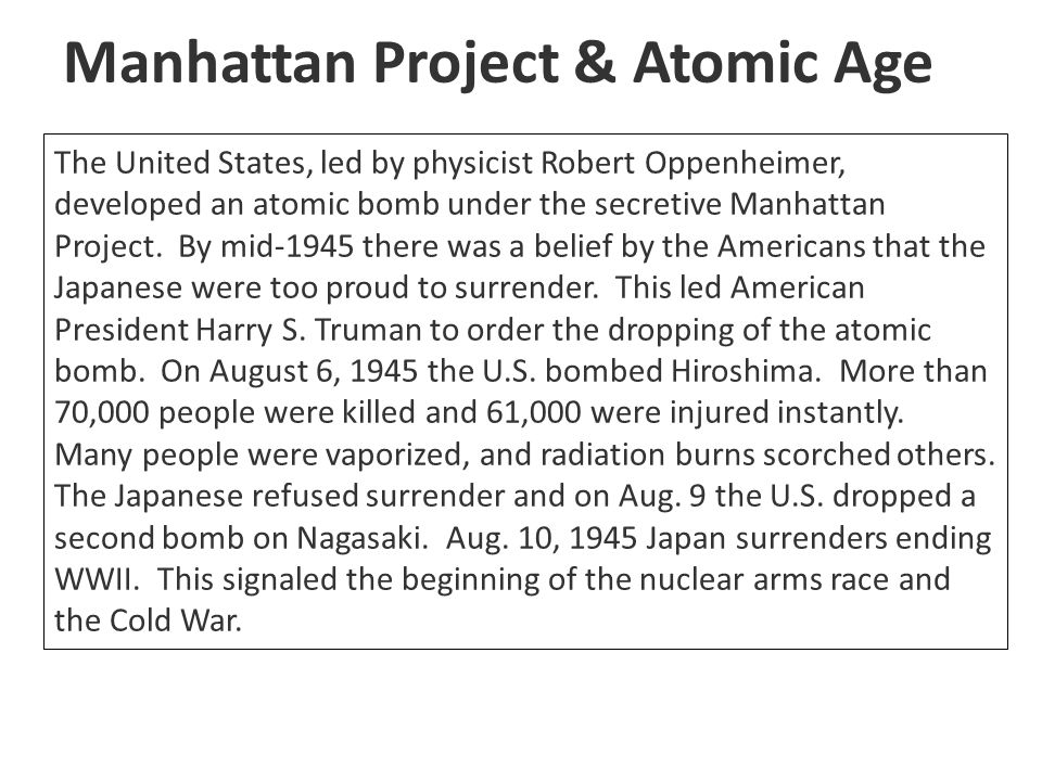 Manhattan Project & Atomic Age The United States, led by physicist Robert Oppenheimer, developed an atomic bomb under the secretive Manhattan Project.
