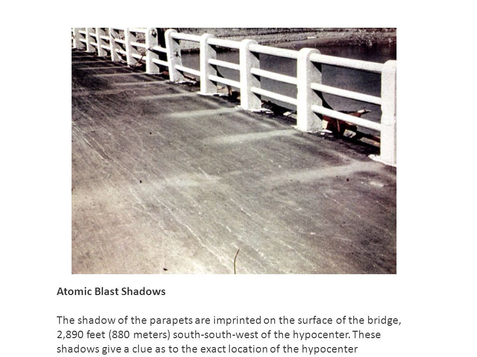 Atomic Blast Shadows The shadow of the parapets are imprinted on the surface of the bridge, 2,890 feet (880 meters) south-south-west of the hypocenter