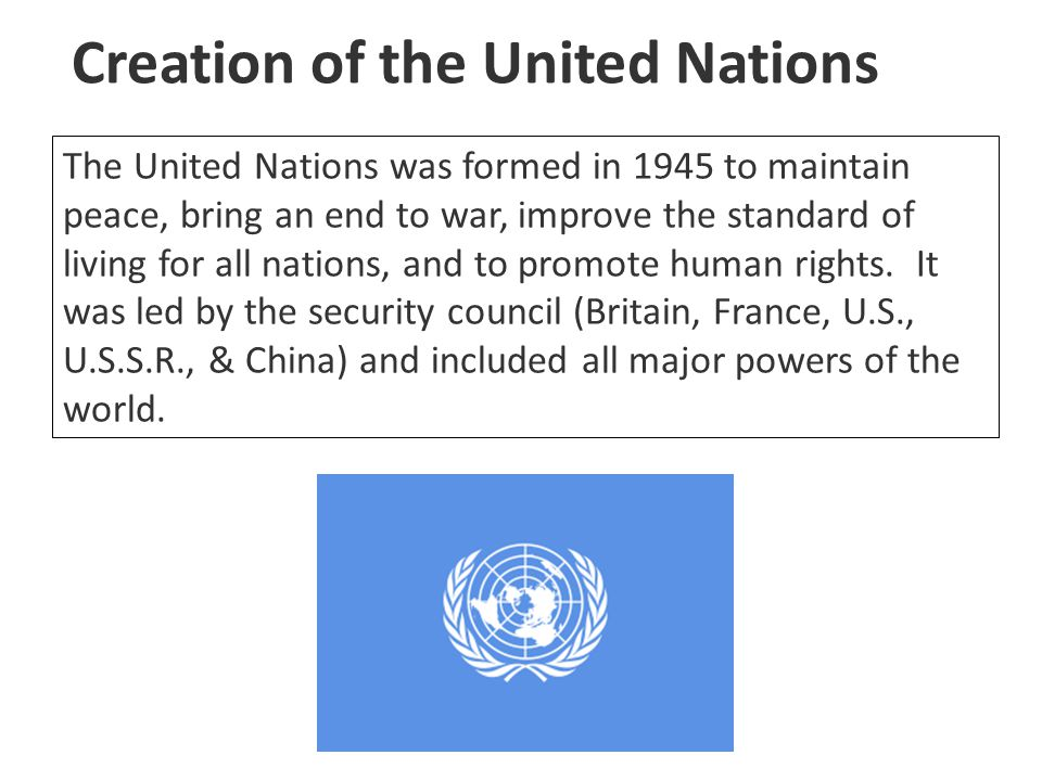 Creation of the United Nations The United Nations was formed in 1945 to maintain peace, bring an end to war, improve the standard of living for all na