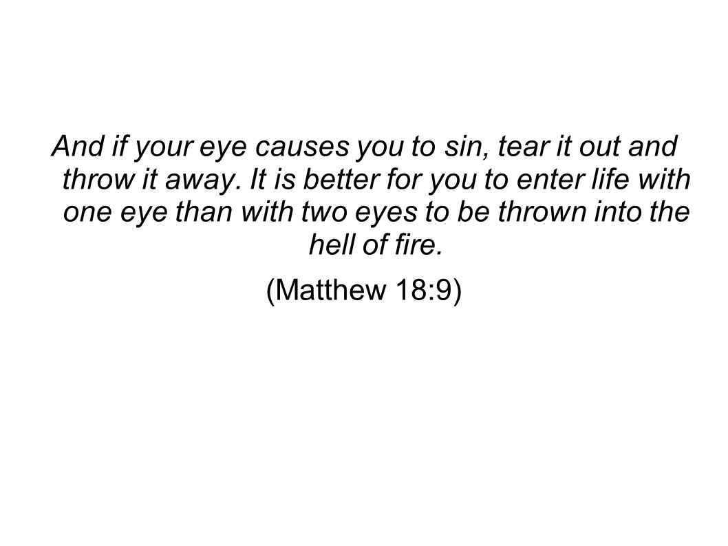 And if your eye causes you to sin, tear it out and throw it away.