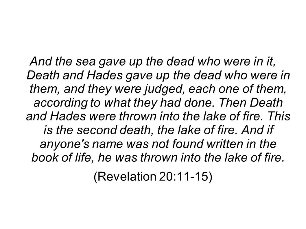 And the sea gave up the dead who were in it, Death and Hades gave up the dead who were in them, and they were judged, each one of them, according to what they had done.